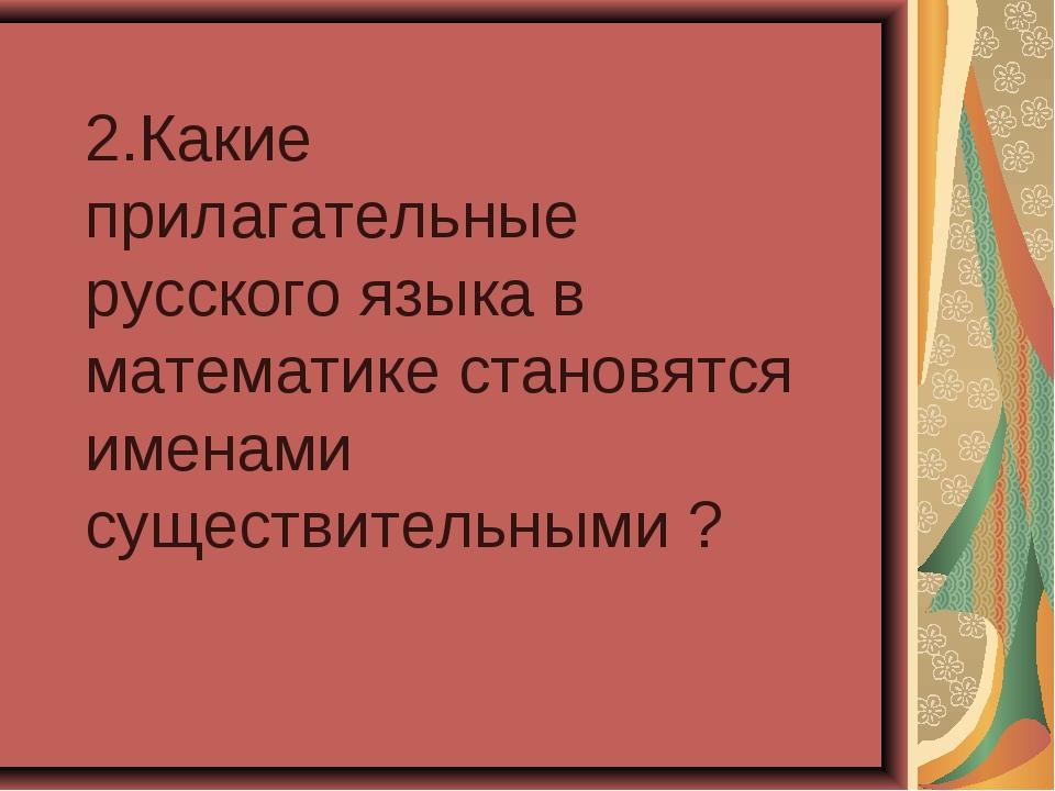 2.Какие прилагательные русского языка в математике становятся именами существ...