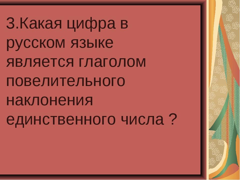 3.Какая цифра в русском языке является глаголом повелительного наклонения еди...