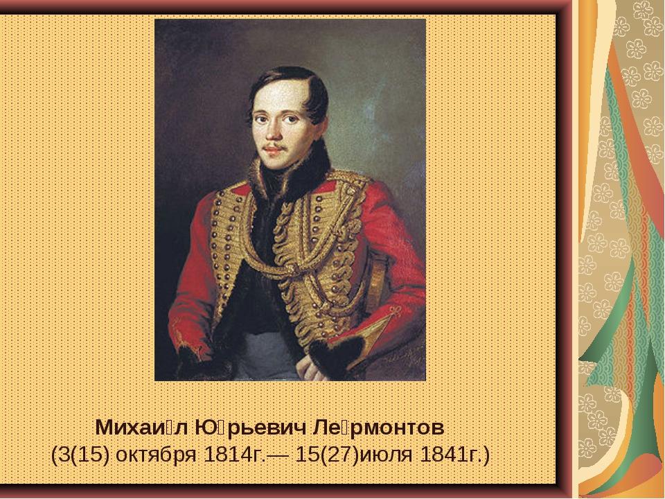 Михаи́л Ю́рьевич Ле́рмонтов (3(15) октября 1814г.— 15(27)июля 1841г.)