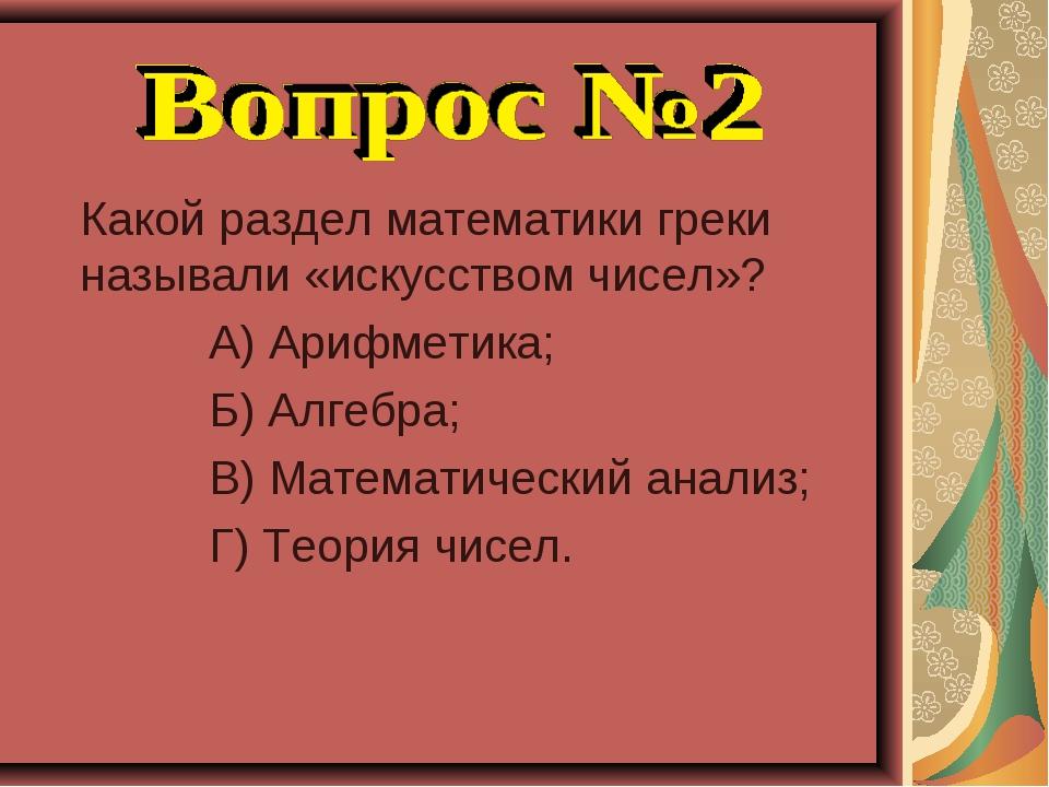 Какой раздел математики греки называли «искусством чисел»? А) Арифметика; Б)...