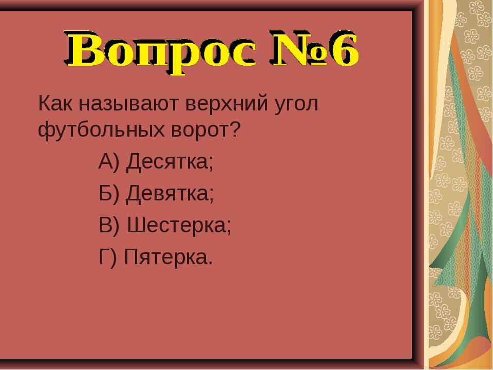 Как называют верхний угол футбольных ворот? А) Десятка; Б) Девятка; В) Шесте...