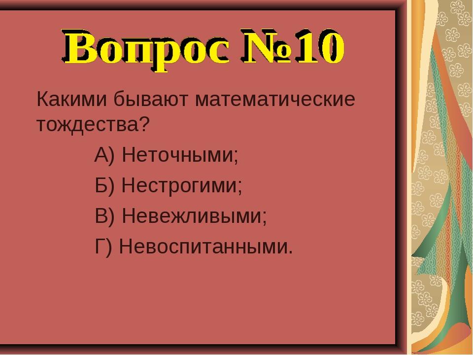 Какими бывают математические тождества? А) Неточными; Б) Нестрогими; В) Неве...