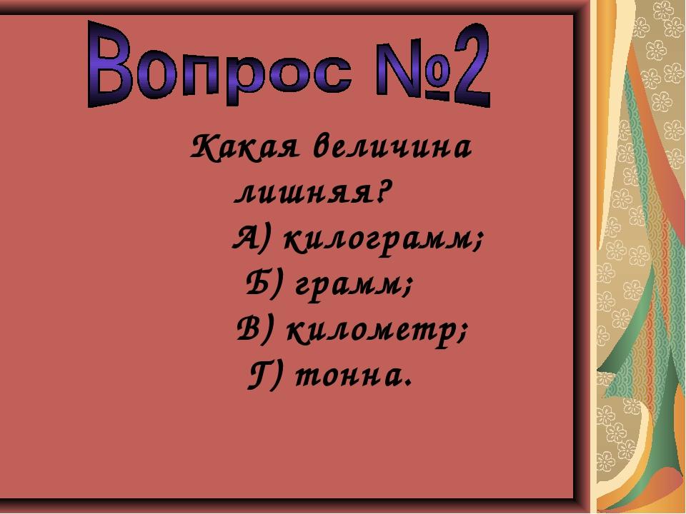 Какая величина лишняя? А) килограмм; Б) грамм; В) километр; Г) тонна.