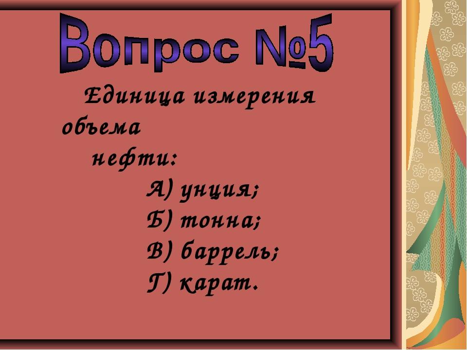 Единица измерения объема нефти: А) унция; Б) тонна; В) баррель; Г) карат.