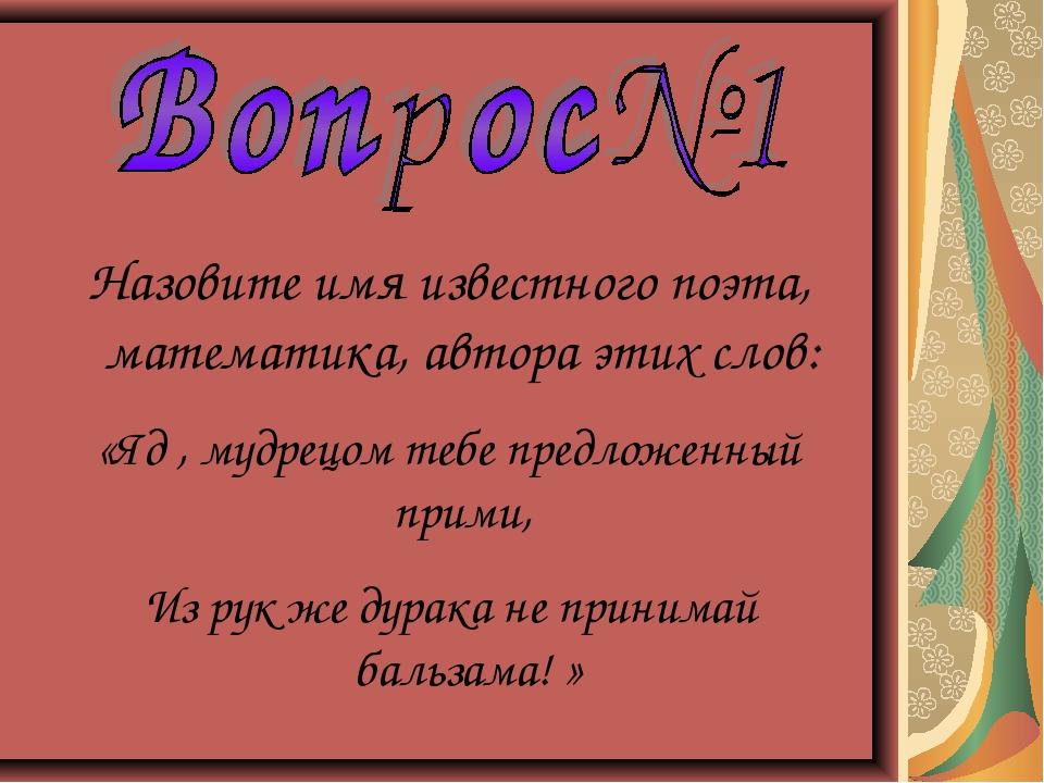 Назовите имя известного поэта, математика, автора этих слов: «Яд , мудрецом т...