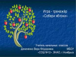 Игра - тренажёр «Собери яблоки» Учитель начальных классов Дениченко Вера Фёдо