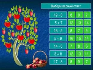 Выбери верный ответ 12 - 3 5 + 7 16 - 9 5 + 9 14 - 6 3 + 8 17 - 8 8 9 7 12 13