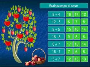 Выбери верный ответ 8 + 4 12 - 5 9 + 5 16 - 8 6 + 7 15 - 7 5 + 7 18 17 12 6 7