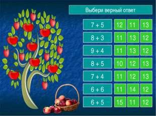 Выбери верный ответ 7 + 5 8 + 3 9 + 4 8 + 5 7 + 4 6 + 6 6 + 5 12 11 13 11 13