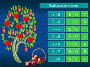 Выбери верный ответ 8 + 9 9 + 3 7 + 4 8 + 5 9 + 9 8 + 7 5 + 9 18 16 17 11 12
