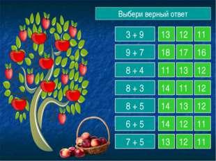 Выбери верный ответ 3 + 9 9 + 7 8 + 4 8 + 3 8 + 5 6 + 5 7 + 5 13 12 11 18 17