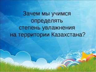 Зачем мы учимся определять степень увлажнения на территории Казахстана?