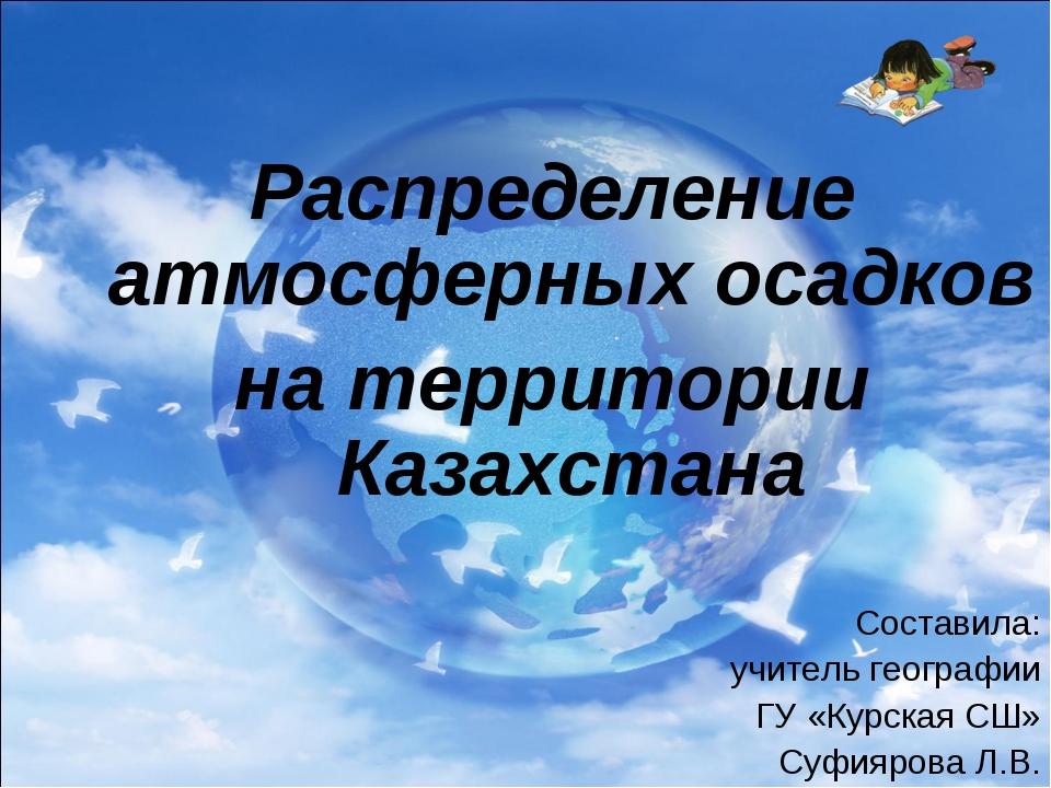 Распределение атмосферных осадков на территории Казахстана Составила: учител...