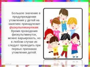 * * Большое значение в предупреждении утомления у детей на занятиях принадлеж