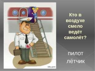 Кто в воздухе смело ведёт самолёт? пилот лётчик