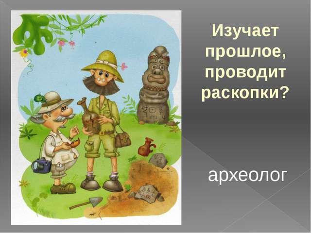 Изучает прошлое, проводит раскопки? археолог