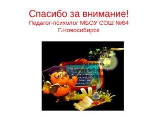 Спасибо за внимание! Педагог-психолог МБОУ СОШ №64 Г.Новосибирск