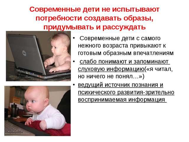 Современные дети не испытывают потребности создавать образы, придумывать и ра...