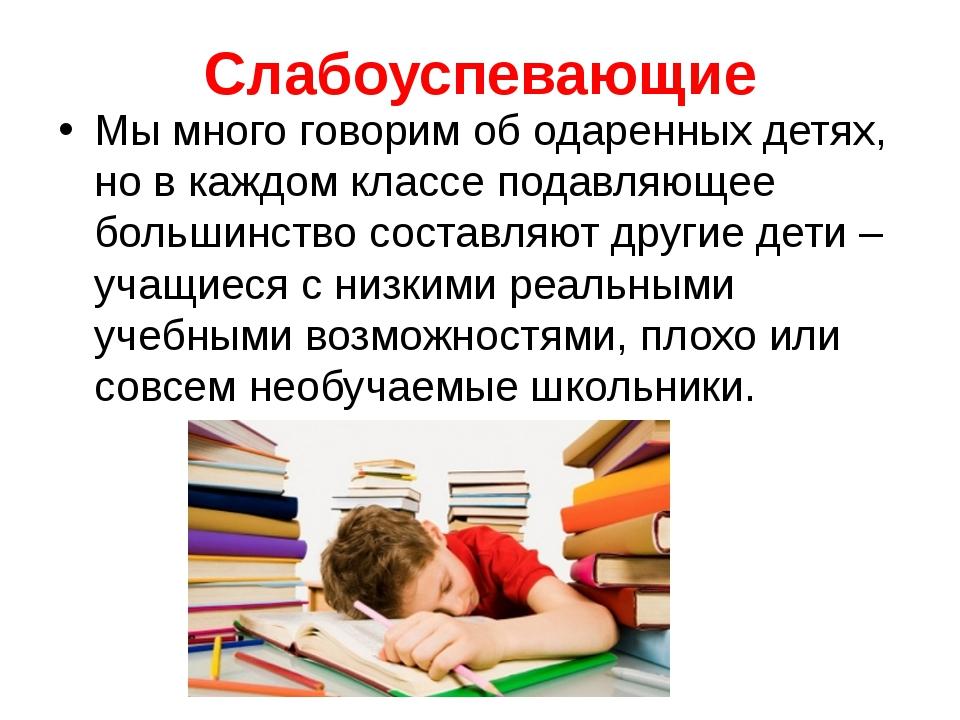 Слабоуспевающие Мы много говорим об одаренных детях, но в каждом классе подав...