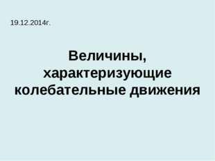 Величины, характеризующие колебательные движения 19.12.2014г.