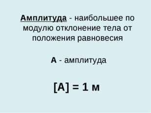 Амплитуда - наибольшее по модулю отклонение тела от положения равновесия [A]