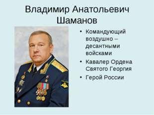 Владимир Анатольевич Шаманов Командующий воздушно – десантными войсками Кавал