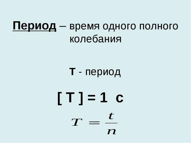 Период – время одного полного колебания [ Т ] = 1 с Т - период