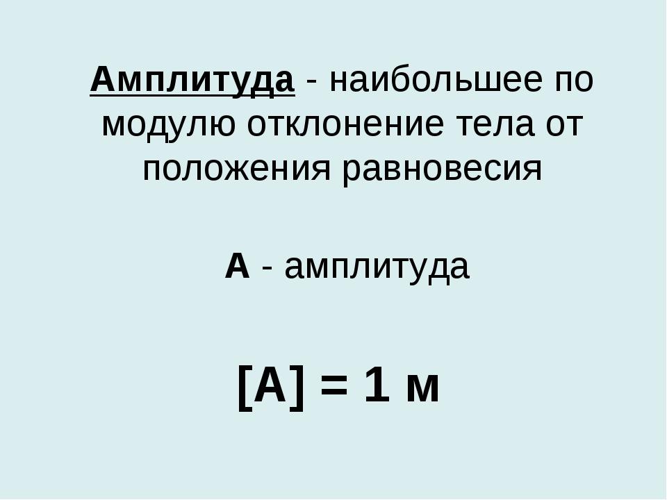 Амплитуда - наибольшее по модулю отклонение тела от положения равновесия [A]...