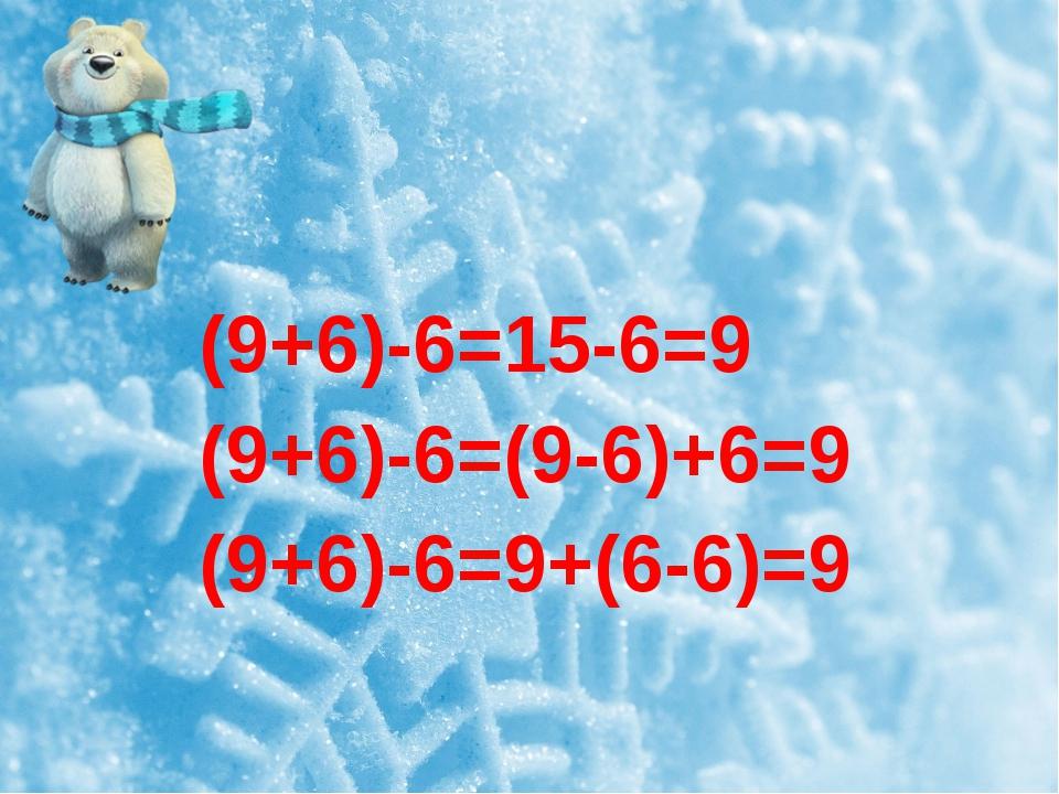 (9+6)-6=15-6=9 (9+6)-6=(9-6)+6=9 (9+6)-6=9+(6-6)=9