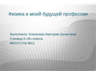 Физика в моей будущей профессии Выполнила: Клепачева Виктория Денисовна Учени