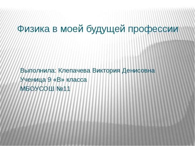 Физика в моей будущей профессии Выполнила: Клепачева Виктория Денисовна Учени...