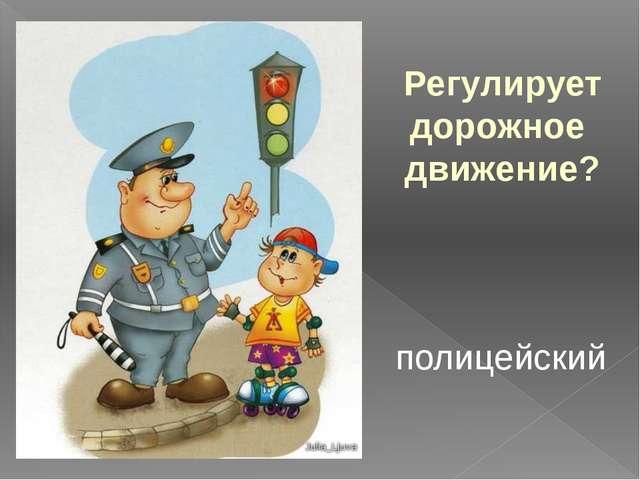 Регулирует дорожное движение? полицейский