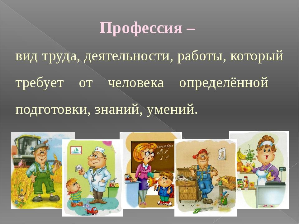 Профессия – вид труда, деятельности, работы, который требует от человека опре...