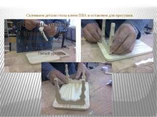 Склеиваем детали стола клеем ПВА и оставляем для просушки.