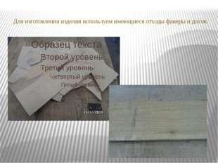 Для изготовления изделия используем имеющиеся отходы фанеры и досок.