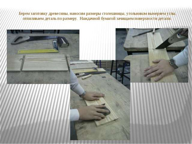 Берем заготовку древесины, наносим размеры столешницы, угольником вымеряем уг...