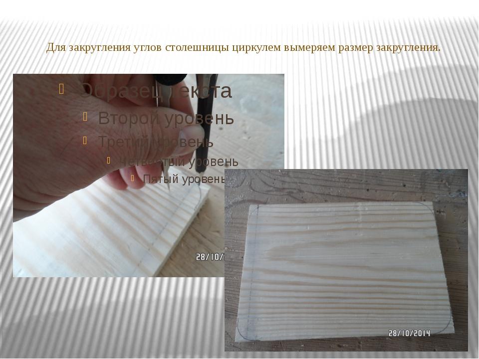 Для закругления углов столешницы циркулем вымеряем размер закругления.