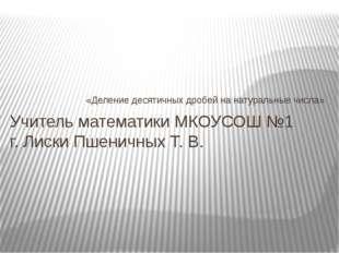 «Деление десятичных дробей на натуральные числа» Учитель математики МКОУСОШ №