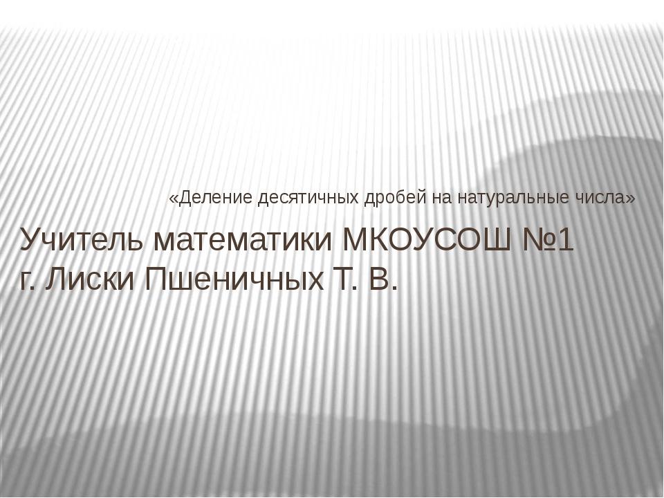 «Деление десятичных дробей на натуральные числа» Учитель математики МКОУСОШ №...