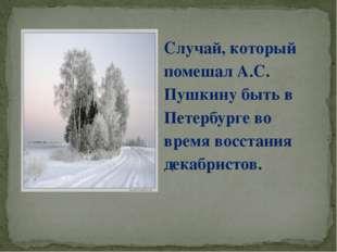 Случай, который помешал А.С. Пушкину быть в Петербурге во время восстания дек