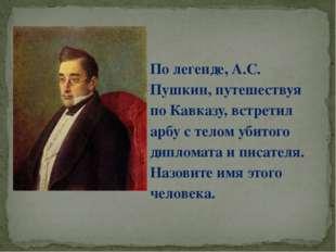 По легенде, А.С. Пушкин, путешествуя по Кавказу, встретил арбу с телом убитог
