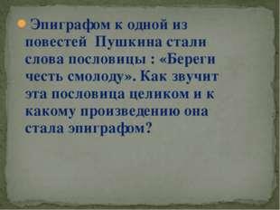 Эпиграфом к одной из повестей Пушкина стали слова пословицы : «Береги честь с