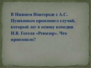 В Нижнем Новгороде с А.С. Пушкиным произошел случай, который лег в основу ком