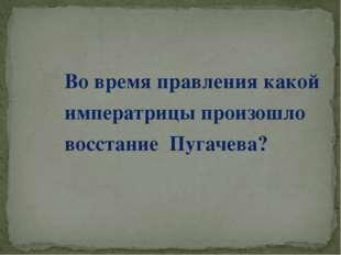Во время правления какой императрицы произошло восстание Пугачева?