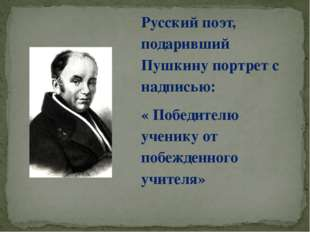 Русский поэт, подаривший Пушкину портрет с надписью: « Победителю ученику от