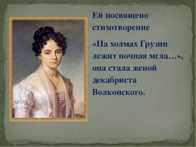 Ей посвящено стихотворение «На холмах Грузии лежит ночная мгла…», она стала ж...
