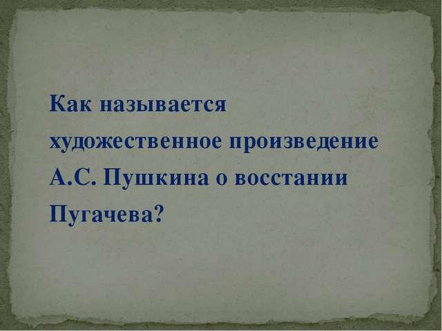 Как называется художественное произведение А.С. Пушкина о восстании Пугачева?