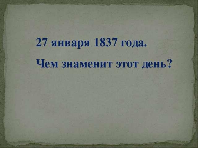 27 января 1837 года. Чем знаменит этот день?