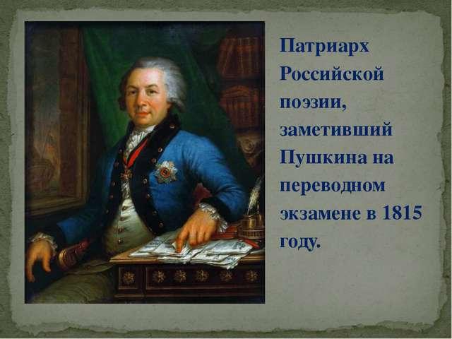 Патриарх Российской поэзии, заметивший Пушкина на переводном экзамене в 1815...