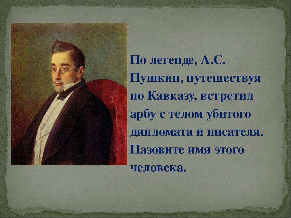 По легенде, А.С. Пушкин, путешествуя по Кавказу, встретил арбу с телом убитог...